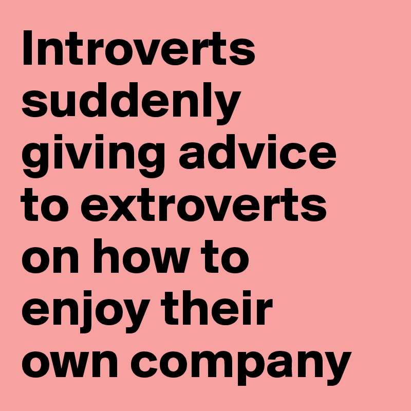 Introverts suddenly giving advice to extroverts on how to  enjoy their  own company