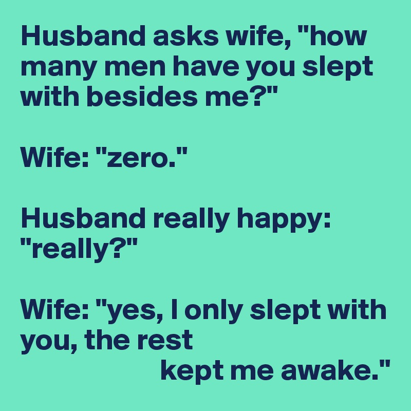 """Husband asks wife, """"how many men have you slept with besides me?""""  Wife: """"zero.""""  Husband really happy: """"really?""""  Wife: """"yes, I only slept with you, the rest                        kept me awake."""""""