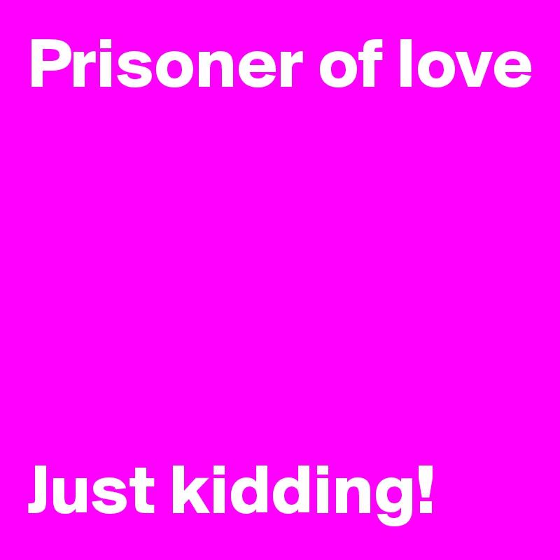 Prisoner of love      Just kidding!