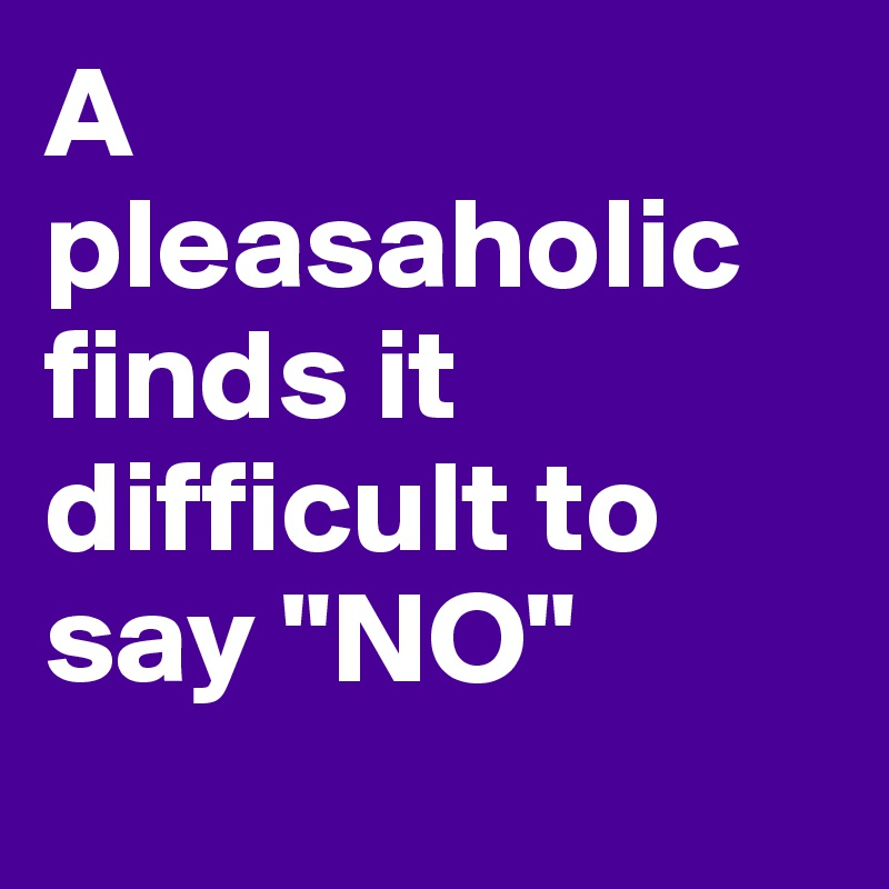 "A pleasaholic finds it difficult to say ""NO"""