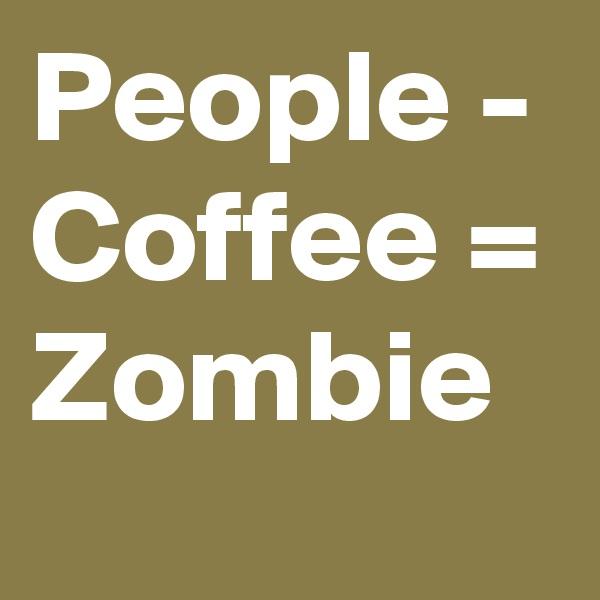 People - Coffee = Zombie