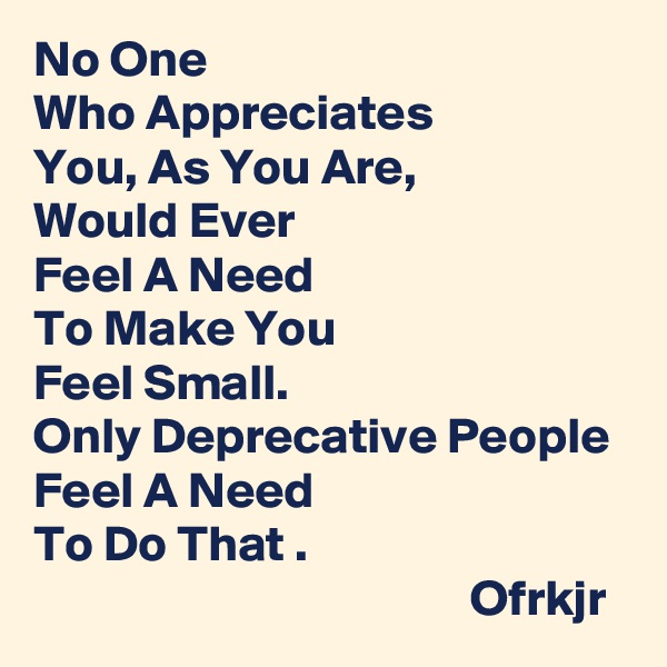 No One  Who Appreciates  You, As You Are,  Would Ever  Feel A Need  To Make You  Feel Small.  Only Deprecative People Feel A Need  To Do That .                                            Ofrkjr