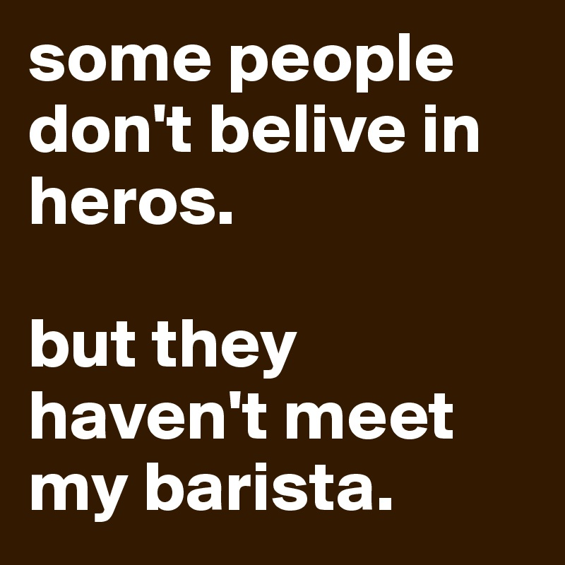 some people don't belive in heros.   but they haven't meet my barista.