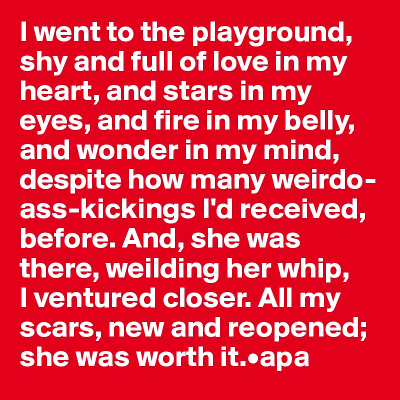 I went to the playground, shy and full of love in my heart, and stars in my eyes, and fire in my belly, and wonder in my mind, despite how many weirdo-ass-kickings I'd received, before. And, she was there, weilding her whip,  I ventured closer. All my scars, new and reopened; she was worth it.•apa