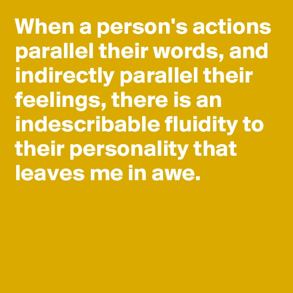 When a person's actions parallel their words, and indirectly parallel their feelings, there is an indescribable fluidity to their personality that leaves me in awe.