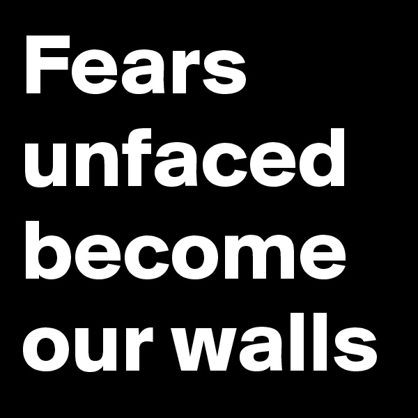 Fears unfaced become our walls