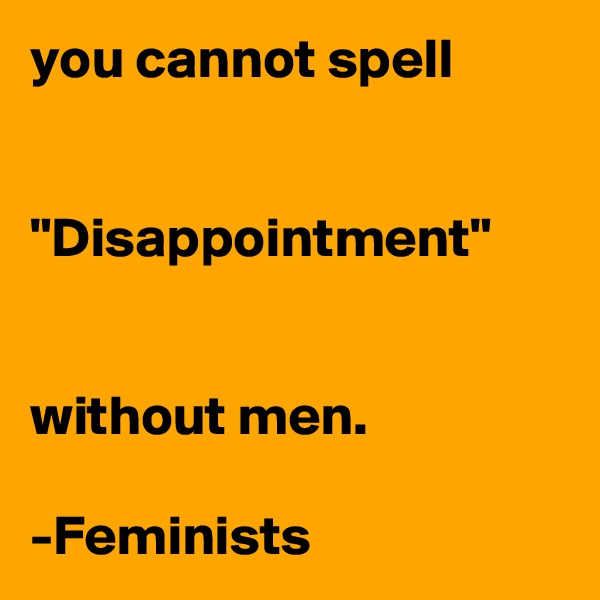 """you cannot spell   """"Disappointment""""   without men.  -Feminists"""