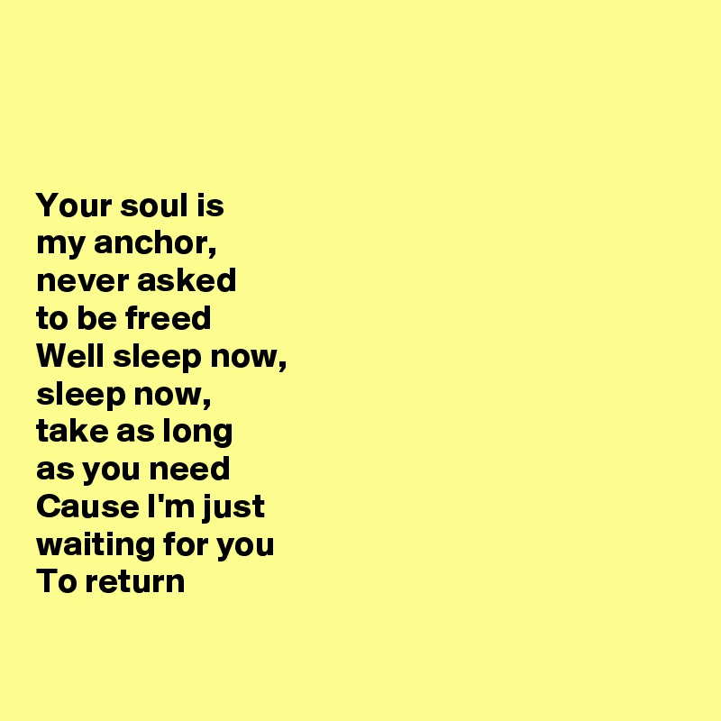 Your soul is  my anchor,  never asked  to be freed  Well sleep now,  sleep now,  take as long  as you need  Cause I'm just  waiting for you   To return
