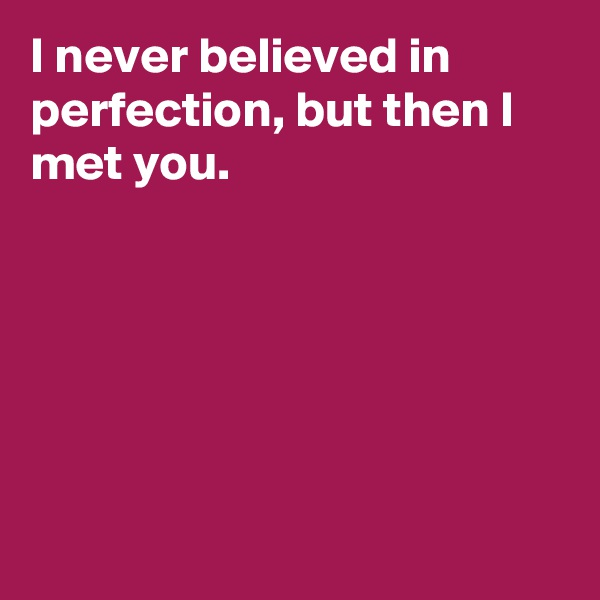 I never believed in perfection, but then I met you.