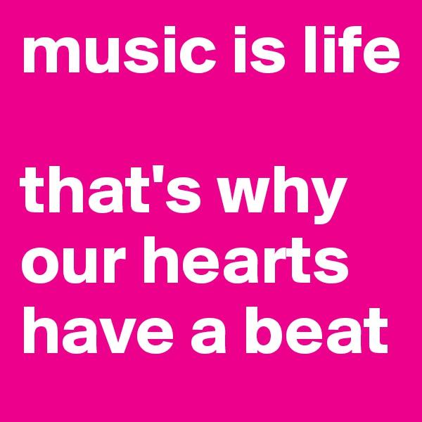 music is life  that's why our hearts have a beat