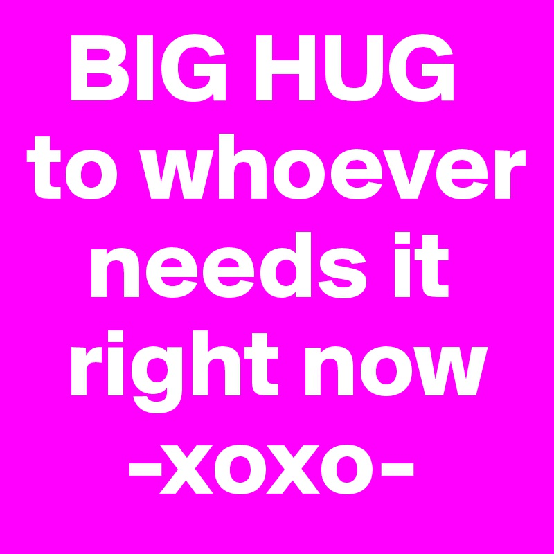 BIG HUG to whoever       needs it     right now      -xoxo-