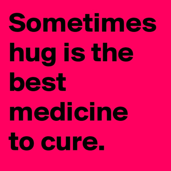 Sometimes hug is the best medicine to cure.