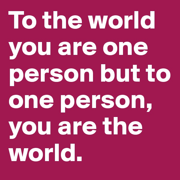 To the world you are one person but to one person, you are the world.
