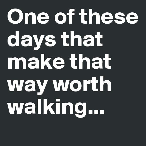 One of these days that make that way worth walking...