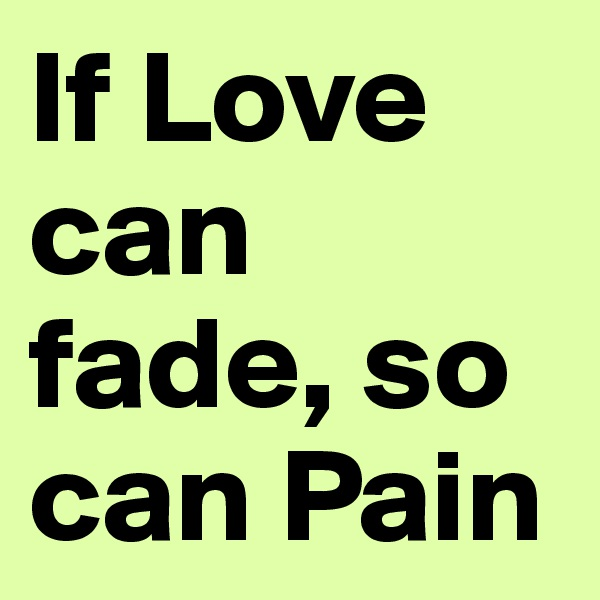 If Love can fade, so can Pain