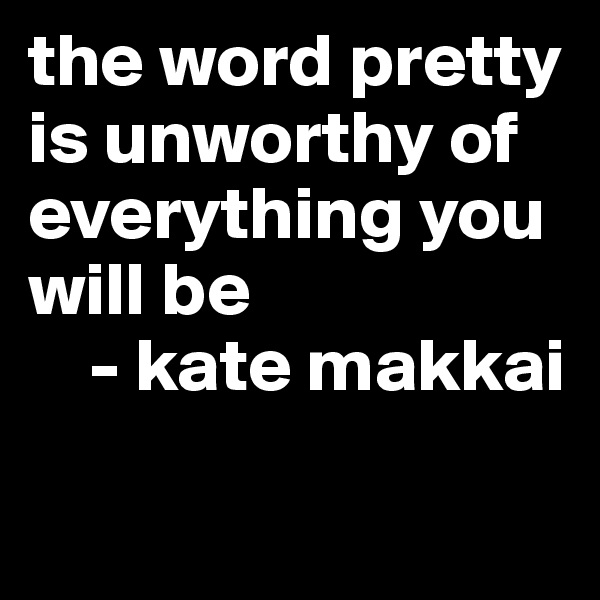 the word pretty is unworthy of everything you will be     - kate makkai