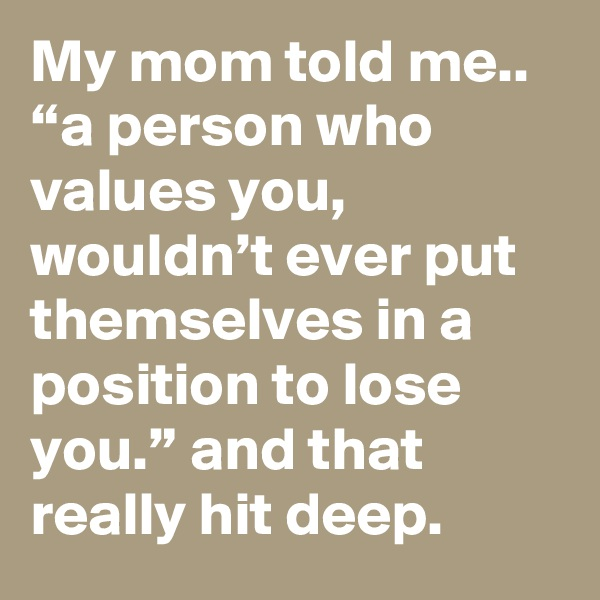 """My mom told me.. """"a person who values you, wouldn't ever put themselves in a position to lose you."""" and that really hit deep."""