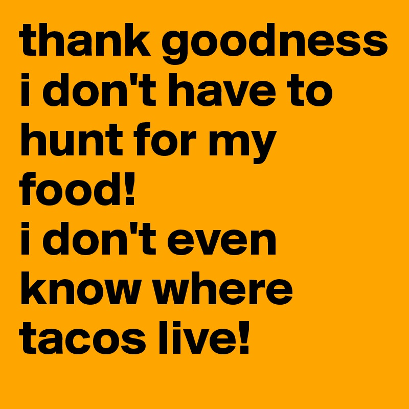 thank goodness i don't have to hunt for my food!  i don't even know where tacos live!