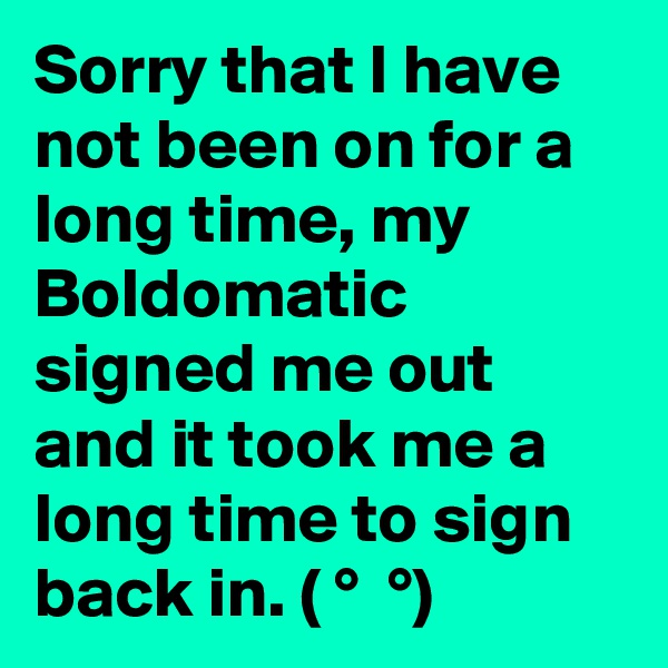 Sorry that I have not been on for a long time, my Boldomatic signed me out and it took me a long time to sign back in. ( ?° ?? ?°)