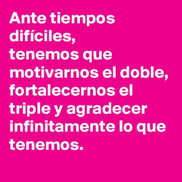 Ante tiempos difíciles,  tenemos que motivarnos el doble, fortalecernos el triple y agradecer infinitamente lo que tenemos.