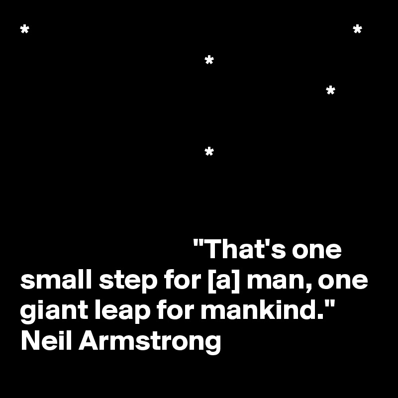 """*                                                        *                                 *                                                      *                                  *                                 """"That's one small step for [a] man, one giant leap for mankind.""""  Neil Armstrong"""