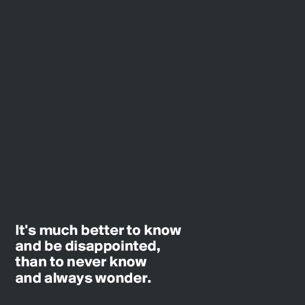 It's much better to know  and be disappointed, than to never know  and always wonder.