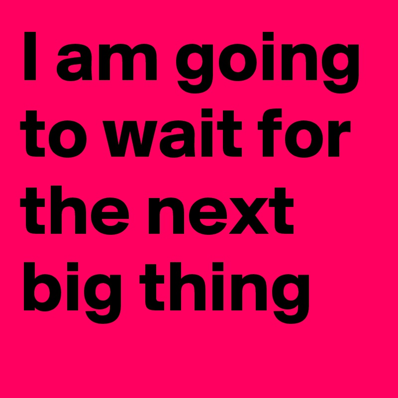 I am going to wait for the next big thing