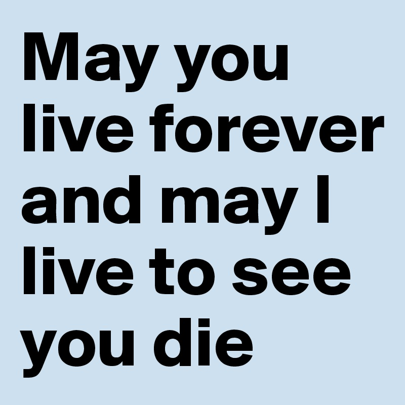 May you live forever and may I live to see you die
