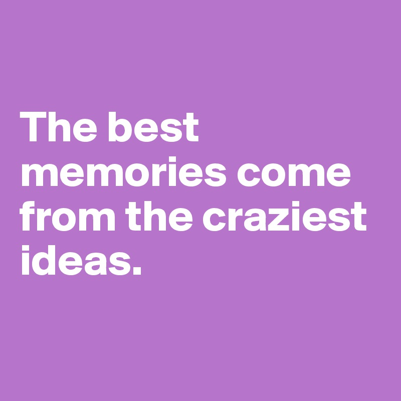 The best memories come from the craziest ideas.
