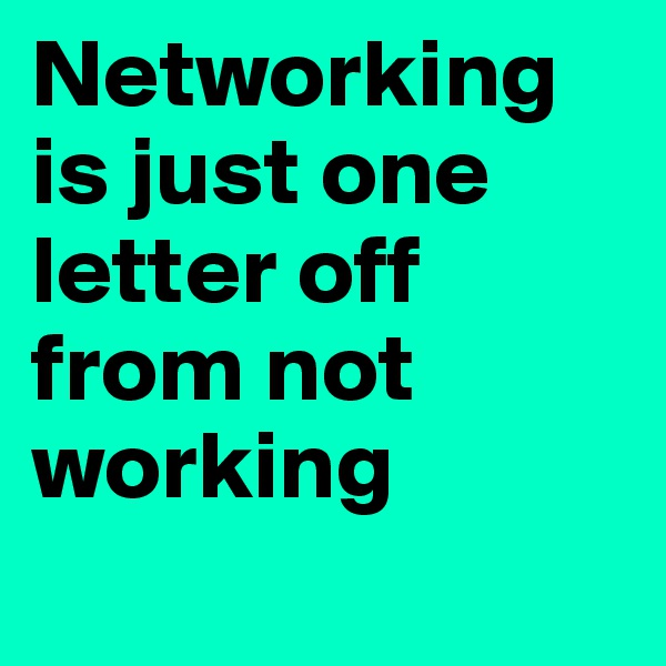 Networking is just one letter off from not working