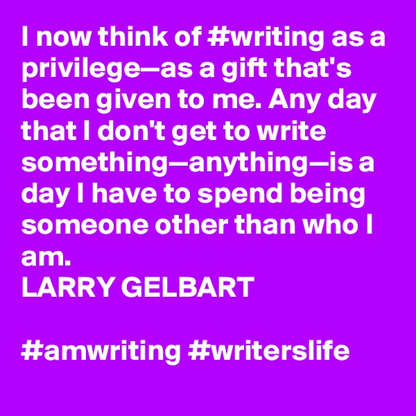 I now think of #writing as a privilege—as a gift that's been given to me. Any day that I don't get to write something—anything—is a day I have to spend being someone other than who I am. LARRY GELBART  #amwriting #writerslife