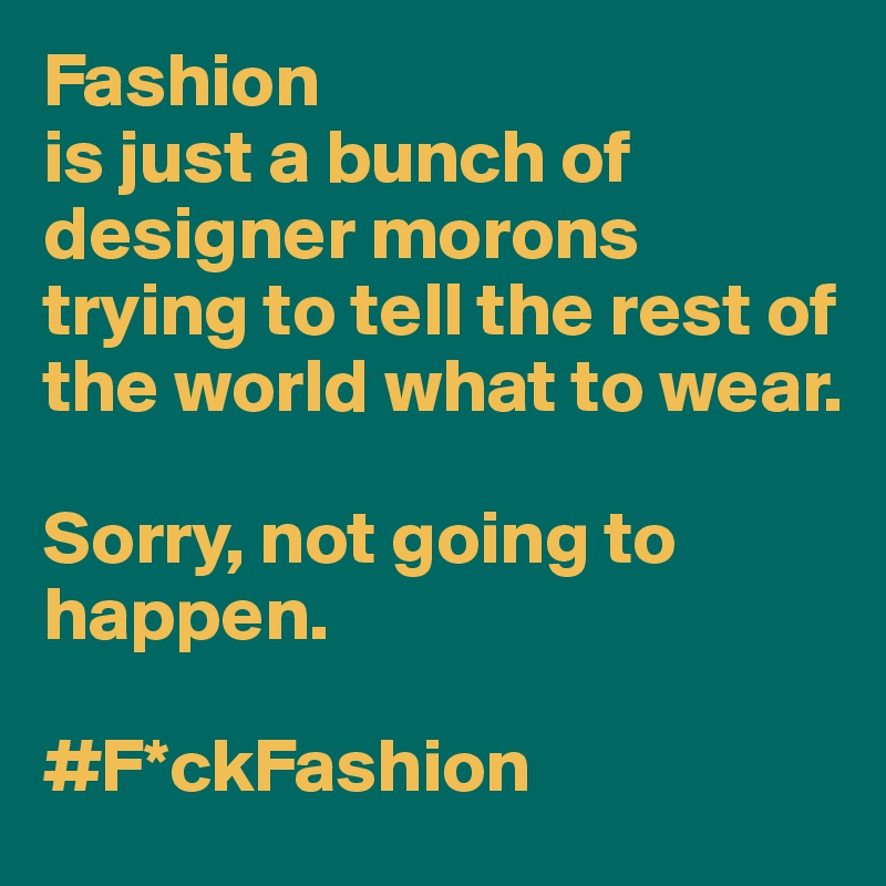 Fashion is just a bunch of designer morons trying to tell the rest of the world what to wear.   Sorry, not going to happen.   #F*ckFashion