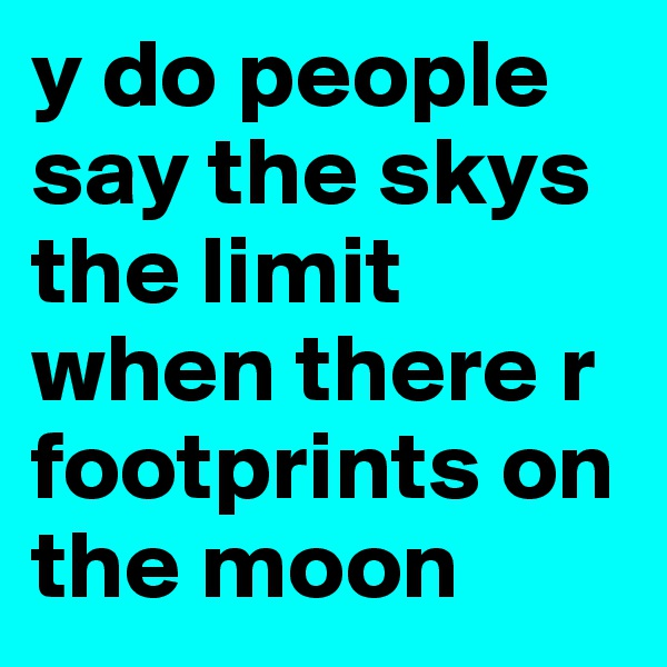 y do people say the skys the limit when there r footprints on the moon