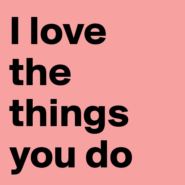 I love the things you do