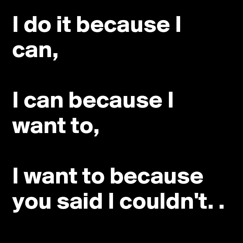 I do it because I can,  I can because I want to,   I want to because you said I couldn't. .