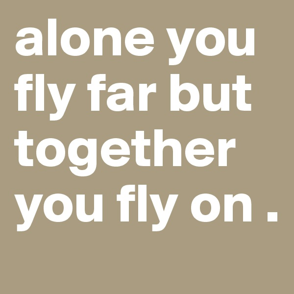 alone you fly far but together you fly on .