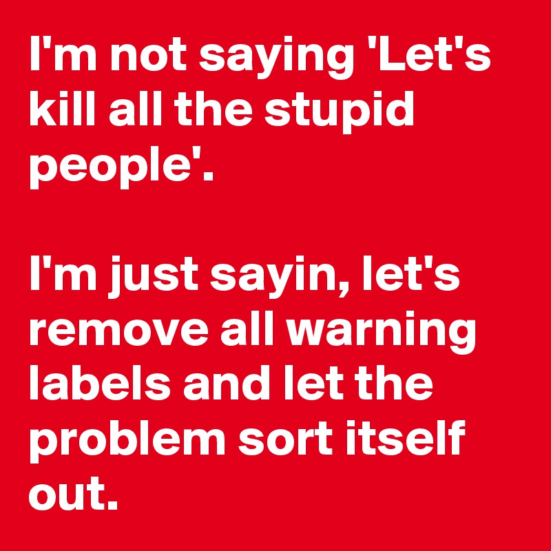 I'm not saying 'Let's kill all the stupid people'.  I'm just sayin, let's remove all warning labels and let the problem sort itself out.