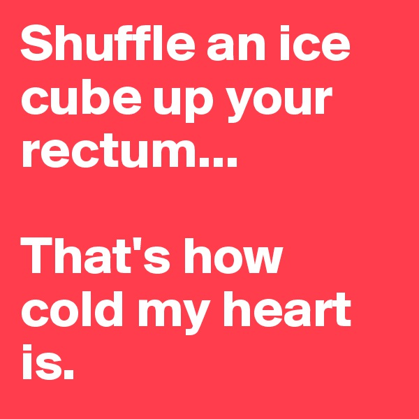 Shuffle an ice cube up your rectum...  That's how cold my heart is.