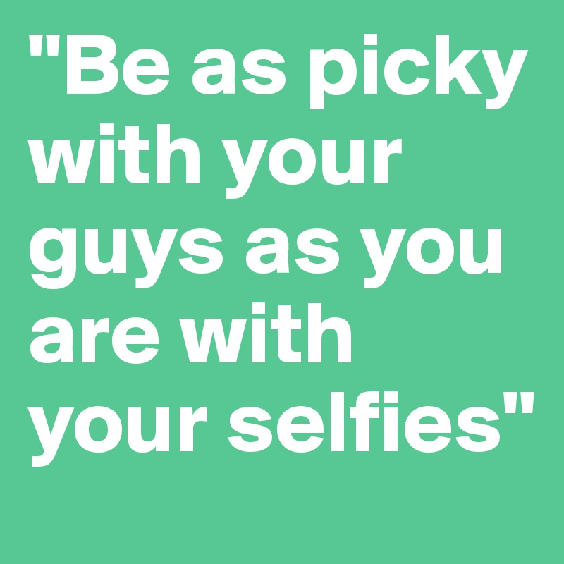 """Be as picky with your guys as you are with your selfies"""