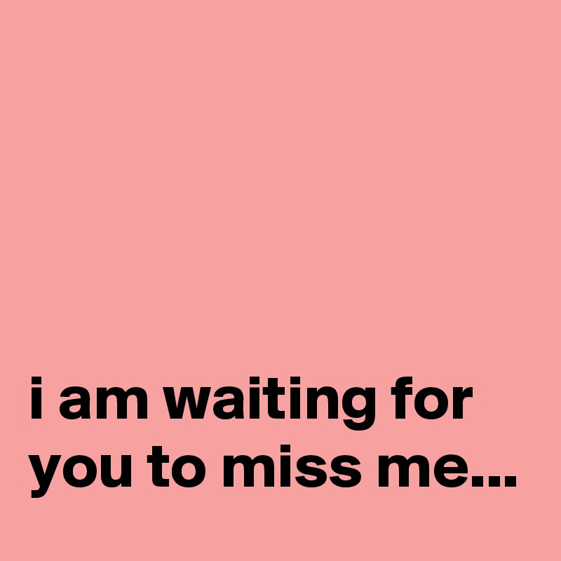 i am waiting for you to miss me...