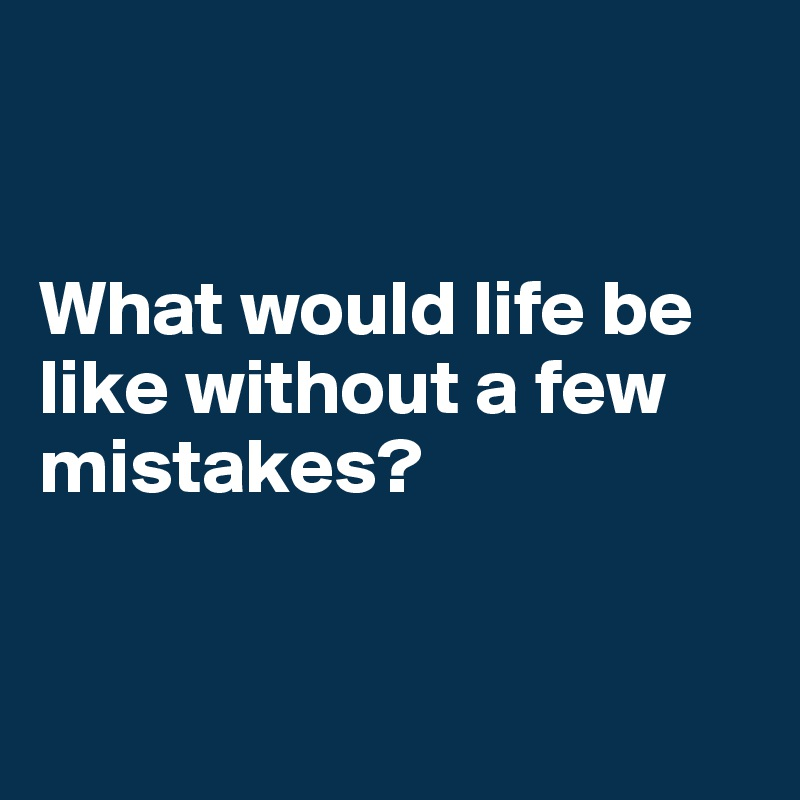 What would life be like without a few mistakes?