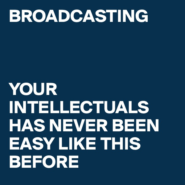 BROADCASTING    YOUR INTELLECTUALS HAS NEVER BEEN EASY LIKE THIS BEFORE