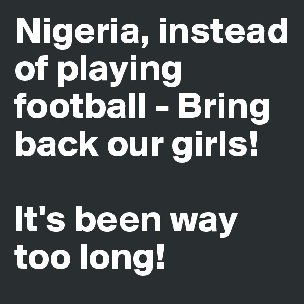 Nigeria, instead of playing football - Bring back our girls!   It's been way too long!