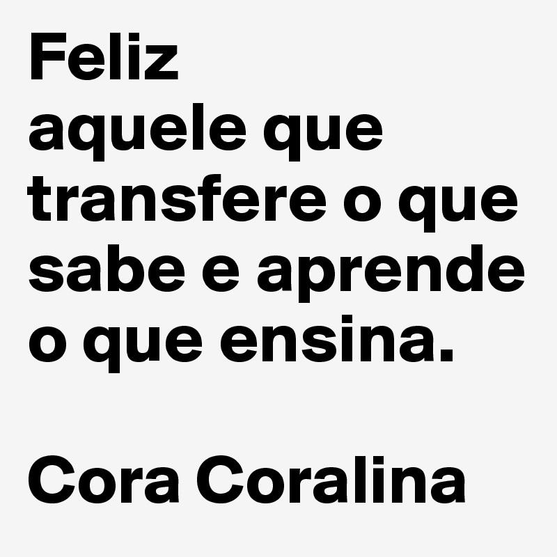 Feliz Aquele Que Transfere O Que Sabe E Aprende O Que Ensina Cora Coralina Post By Marcioqm On Boldomatic