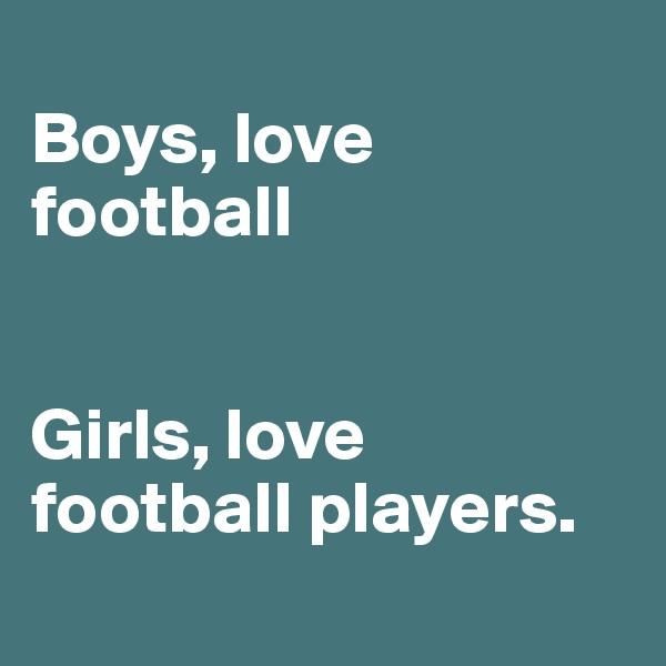 Boys, love football   Girls, love football players.