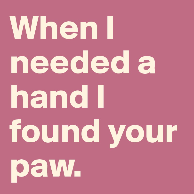 When I needed a hand I found your paw.
