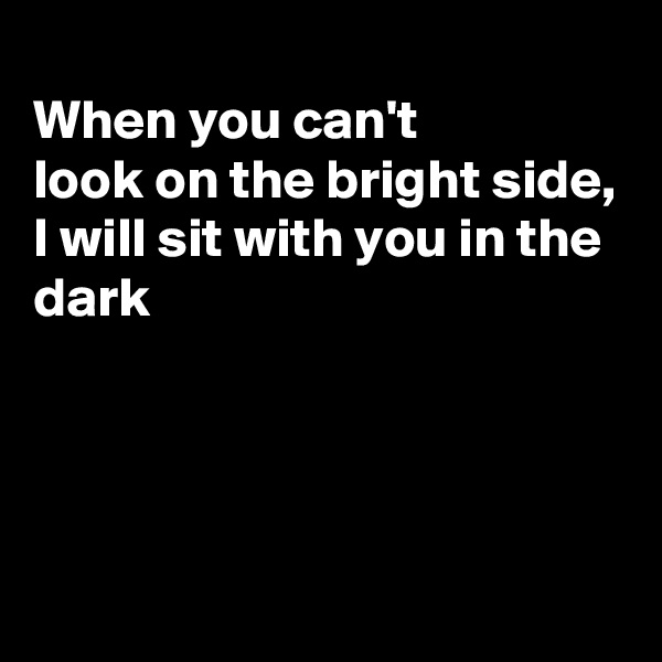 When you can't look on the bright side, I will sit with you in the dark