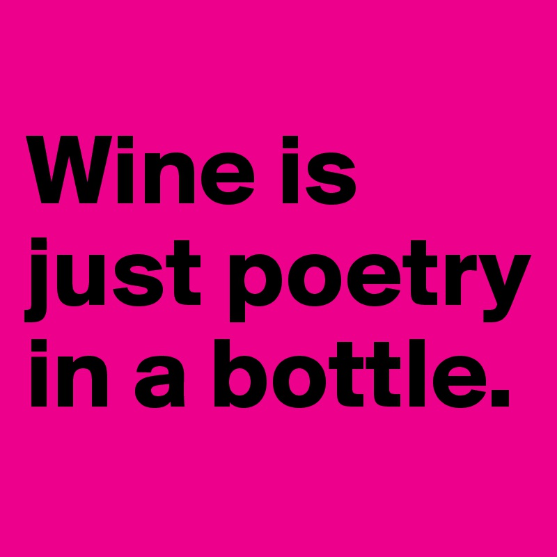 Wine is just poetry in a bottle.