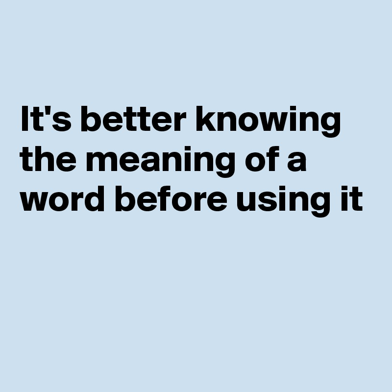 It's better knowing the meaning of a word before using it