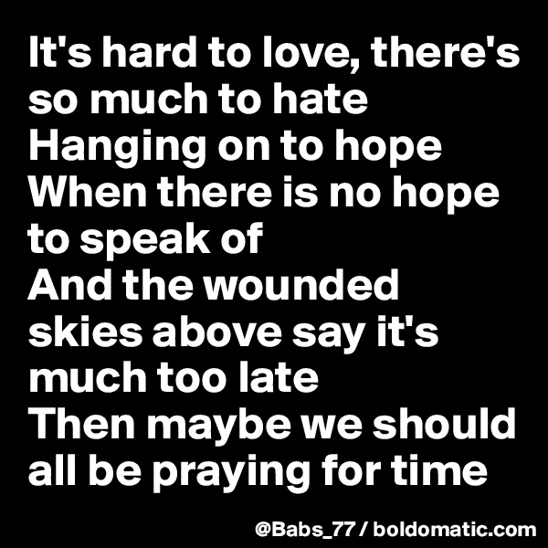 It's hard to love, there's so much to hate Hanging on to hope When there is no hope to speak of And the wounded skies above say it's much too late Then maybe we should all be praying for time